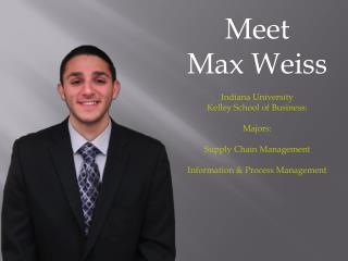 Meet  Max Weiss Indiana University Kelley School of Business: Majors: Supply Chain Management Information & Process Man