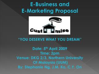 "E-Business and  E-Marketing Proposal ""YOU DESERVE WHAT YOU DREAM"" Date: 5 th  April 2009 Time: 2pm Venue: DKG 2/3, Nort"