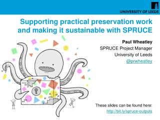 Supporting practical preservation work and making it sustainable with SPRUCE Paul Wheatley  SPRUCE Project Manager Univ