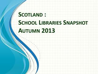 Scotland : School Libraries Snapshot  Autumn 2013
