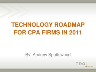 TECHNOLOGY ROADMAP FOR CPA FIRMS IN 2011 By: Andrew Spottswood
