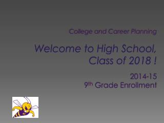 College and Career Planning Welcome to High School,   Class of 2018 !  2014-15  9 th  Grade Enrollment