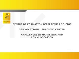 CENTRE DE FORMATION D'APPRENTIS DE L'IGS IGS VOCATIONAL TRAINING CENTER CHALLENGES IN MARKETING AND COMMUNICATION