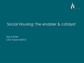 Social Housing: the enabler & catalyst
