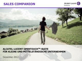 ALCATEL -LUCENT OPENTOUCH TM -SUITE    FÜR  KLEINE  UND MITTELSTÄNDISCHE UNTERNEHMEN Dezember 2012
