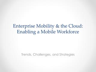 Enterprise Mobility & the Cloud: Enabling a Mobile Workforce