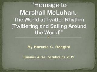 """ Homage to Marshall  McLuhan .  The World at Twitter Rhythm [Twittering and Sailing Around  the World] """