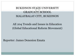 BUKIDNON STATE UNIVERSITY GRADUATE SCHOOL MALAYBALAY CITY, BUKIDNON AE 204 Trends and Issues in Education (Global  Educ