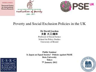 Poverty and Social Exclusion Policies in the UK Dr David Gordon 戈登 大卫 / 戴维 Professor of Social Justice School for Polic
