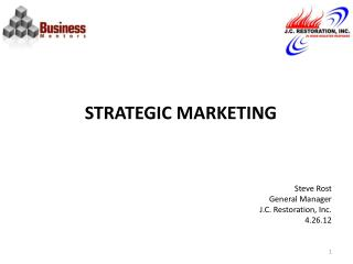 STRATEGIC MARKETING Steve Rost General Manager J.C. Restoration, Inc. 4.26.12