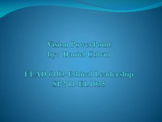 Vision PowerPoint by:  Daniel Colvin ELAD 6103-Ethical Leadership SP2 11-EL1035