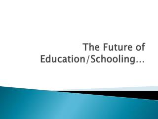The Future of Education/Schooling…
