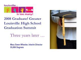2008 Graduate! Greater Louisville  High School Graduation Summit Three years later �