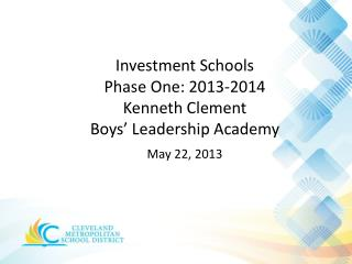 Investment Schools  Phase  One: 2013-2014 Kenneth Clement  Boys' Leadership Academy May 22,  2013