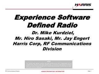 Experience Software  Defined Radio Dr. Mike Kurdziel,  Mr. Hiro Sasaki, Mr. Jay Engert Harris Corp, RF Communications D