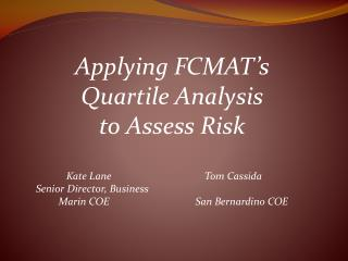 Applying FCMAT's  Quartile Analysis  to Assess Risk                   Kate Lane			   Tom Cassida      Senior Director,
