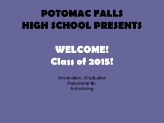 POTOMAC FALLS HIGH SCHOOL PRESENTS WELCOME! Class of 2015!