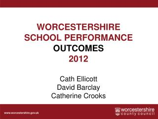 WORCESTERSHIRE  SCHOOL PERFORMANCE  OUTCOMES 2012 Cath Ellicott David Barclay Catherine Crooks