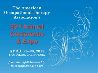 The American Occupational Therapy Association's 93 rd  Annual Conference & Expo APRIL 25–28, 2013 SAN DIEGO, CALIFORNIA