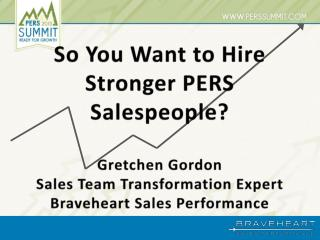 So You Want to Hire  Stronger PERS  Salespeople? Gretchen Gordon Sales Team Transformation Expert Braveheart Sales Perf