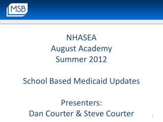 NHASEA  August Academy Summer  2012 School  Based Medicaid Updates Presenters: Dan Courter &  Steve Courter
