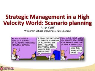 Strategic Management in a High Velocity World: Scenario planning Russ Coff Wisconsin School of Business,  July 18, 2012