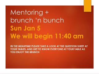 Mentoring +  brunch �n bunch Sun Jan 5 We will begin  11:40  am