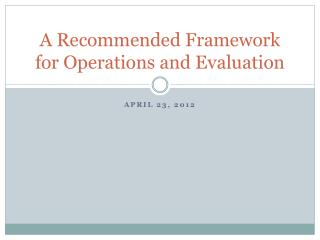 A Recommended Framework for Operations and Evaluation