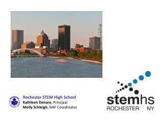 Rochester STEM High School Kathleen Denaro , Principal Molly Schleigh , NAF Coordinator