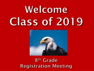 Welcome  C lass of 2019 8 th  Grade  Registration Meeting
