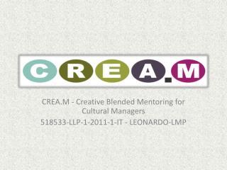 CREA.M - Creative  Blended Mentoring  for Cultural  Managers 518533-LLP-1-2011-1-IT - LEONARDO-LMP