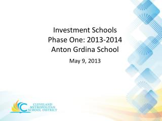 Investment Schools  Phase  One: 2013-2014 Anton  Grdina  School May  9 ,  2013