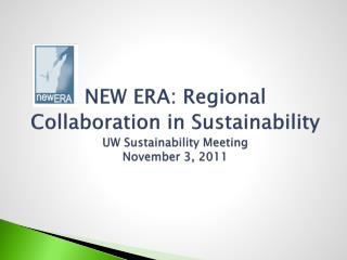 NEW ERA: Regional Collaboration in Sustainability UW Sustainability Meeting November 3, 2011