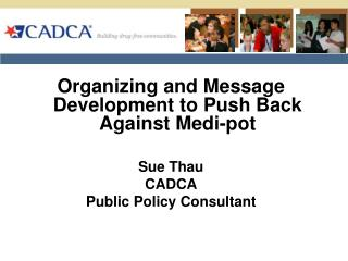 Organizing and Message Development to Push Back Against Medi-pot Sue Thau  CADCA  Public Policy Consultant