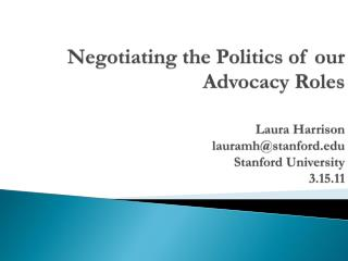Negotiating the Politics of our Advocacy Roles Laura Harrison lauramh@stanford.edu Stanford University 3.15.11
