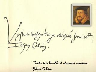 Vostre très  humble et  obéissant serviteur Jehan  Calvin.