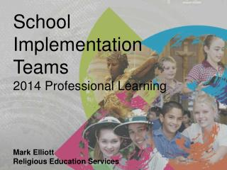 School Implementation Teams 2014 Professional Learning Mark Elliott Religious Education Services
