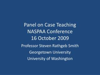 Panel on Case  Teaching  NASPAA Conference 16  October 2009