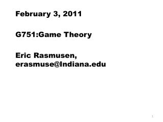 February 3, 2011 G751:Game Theory Eric  Rasmusen , erasmuse@Indiana.edu