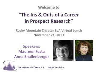 "Welcome to  "" The  Ins & Outs  of a Career  in  Prospect Research "" Rocky  Mountain Chapter SLA Virtual  Lunch November"