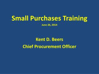 Small Purchases Training June 26, 2014 Kent D. Beers Chief Procurement Officer