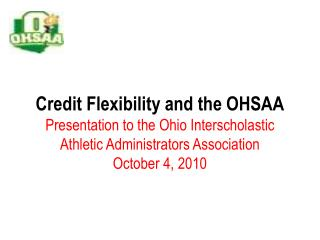 Credit Flexibility and the OHSAA Presentation to the Ohio Interscholastic Athletic Administrators Association October 4