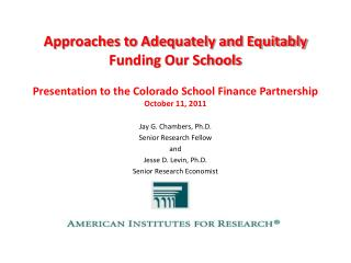 Approaches to Adequately and Equitably Funding Our Schools Presentation to the Colorado School Finance Partnership  Oct