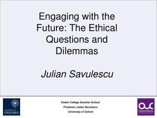 Engaging with the Future: The Ethical Questions and Dilemmas Julian Savulescu