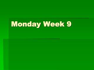 Monday Week 9