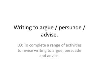 Writing to argue / persuade / advise.