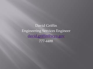 David Griffin Engineering Services Engineer david.griffin@wyo.gov 777-4488