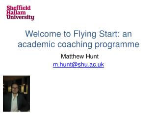 Welcome to Flying Start: an academic coaching programme Matthew Hunt m.hunt@shu.ac.uk