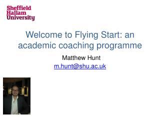 Welcome to Flying Start: an academic coaching programme Matthew Hunt m.hunt@shu.ac.uk