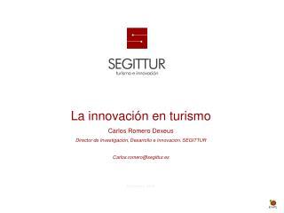 La innovación  en  turismo Carlos Romero Dexeus  Director de Investigación, Desarrollo e  Innovación, SEGITTUR Carlos.r